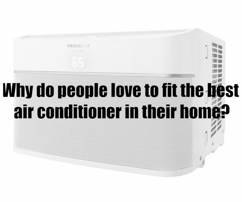 Why do people love to fit the best air conditioner in their home?